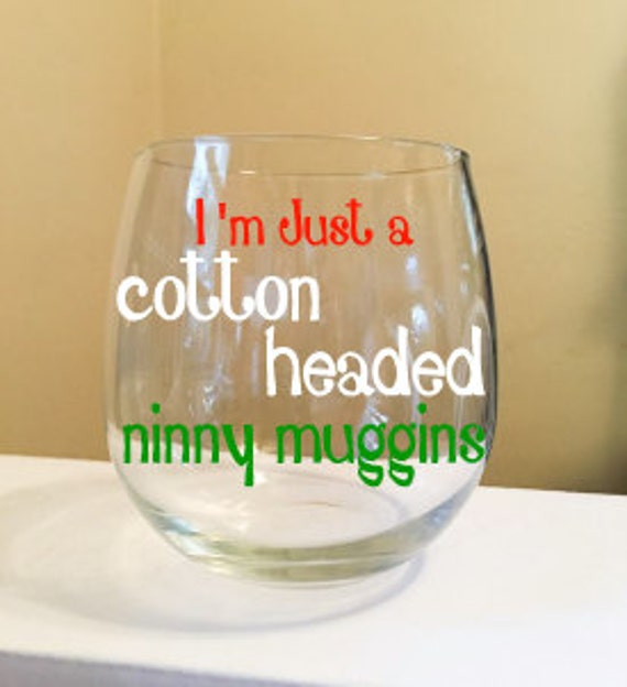 I'm Just A Cotton Headed Ninny Muggins Wine Glass (Elf)