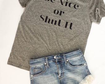 Women's Tshirts / Be Nice or Shut It T-Shirt / Christian Shirts / Gift for Best Friend / Graphic Tees for Her / Funny Tshirts / Gift for Her