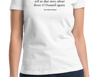 Papa Trump... Rosie O'Donnell (You've been Trumped) (Ladies T-shirt available in colors too)