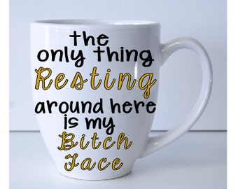 only thing resting around here is my bitch face, humorous mug, funny friend gift, bitch face mug, resting bitch face, custom coffee mug