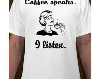 Coffee Speaks I Listen T-shirt - Funny Graphic Tee Caffeine Humor - Comfortable Preshrunk Cotton Shirt Adult Sizes S M L XL Ladies Mens Tee