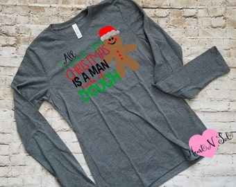All I want for Christmas, Man Made of Dough, Gingerbread Man, Christmas Shirt, Ladies Christmas, Ladies shirt, Ladies long sleeve