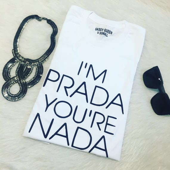 I'm Prada you're Nada / Statement Tee / Graphic Tee / Statement Tshirt / Graphic Tshirt / T shirt