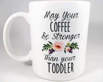 Mom Mug / May Your Coffee Be Stronger Than Your Toddler Mug / Toddler Mug / Funny Mom Mug / Mom Coffee Cup / Gift for Mom / Mama Mug / Mugs