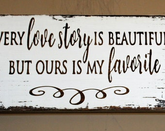 Every love story is beautiful but ours is my favorite, Rustic wood sign, love story sign, Anniversary gift, Wedding gift