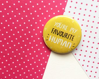 You're my Favourite Human - Valentines Gift - 38mm - Pin Badge - Button Badge - Happy Badge - Gift for Her - Gift for Him - Gift for Friend