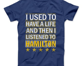 Hamilton Shirt I Used To Have A Life And Then I Listened To Hamilton T-Shirt Funny Hamilton T-Shirt For Hamilton The Musical Fans