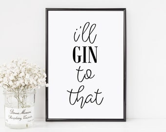 I'll gin to that, gin prints, gin quotes,alcohol quotes,alcohol prints, alcohol signs, gin,alcohol lovers, alcohol gifts, new home,gin signs