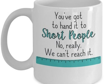 Funny Short People Mug - You've got to hand it to short people. No, really. They can't reach it - Short People Mug