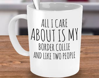 Border Collie Mug - All I Care About Is My Border Collie And Like Two People - Border Collie Gift - Coffee or Tea Cup for Border Collie Mom