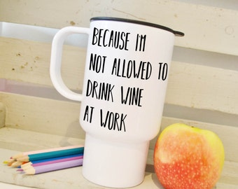 Travel mug, not allowed wine at work, funny quote