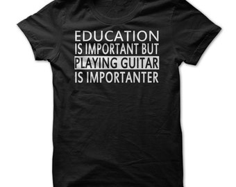 PLAYING GUITAR T-SHIRT.Education Is Important Playing Guitar is Importanter T-shirt.Guitarists Gift.Funny Music T-shirt.