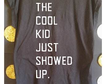 The Cool Kid Just Showed Up Tshirt