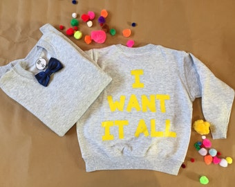 I WANT IT ALL sweatshirt in sizes 3-4yrs and 7-8yrs.