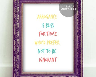 Arrogance is Bliss for Those Who'd Prefer Not to be Ignorant.