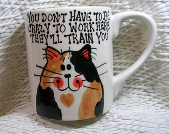 "Calico Cat Mug ""You Don't Have To Be Crazy To Work Here, They'll Train You"" Original Handmade With Paws On Back"
