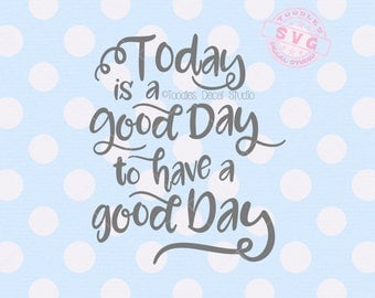 Today is a good day to have a good day SVG cutting file, Inspirational quote svg, Cutter ready file for cricut silhouette -tds303