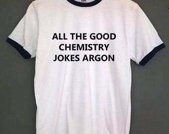 All the good chemistry jokes argon Ringer t shirt SIZES S-XXL
