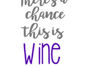 Theres a Chance This is Wine Quality Vinyl Decal, Yeti Decal, Wine lover, Coffee Lover, Mug Decal, Gifts for Mom, Gifts for Teacher, Gifts