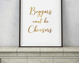 Beggars can't be Choosers Saying - Idiom Quote Sign - Home Living Kitchen Office - Gold Leaf Foil Wall Decor - DIGITAL DOWNLOAD printable