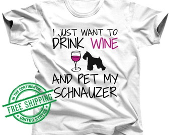Dog Shirts For Humans - Schnauzer Shirt - I Just Want To Drink Wine and Pet My Schnauzer Gift - Miniature Schnauzer - Giant Schnauzer