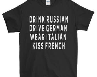 Drink Russian Drive German Wear Italian Kiss French Funny Sayings T-Shirt For Men Women Funny Gift Screen Printed Tee Mens Ladies  Tees