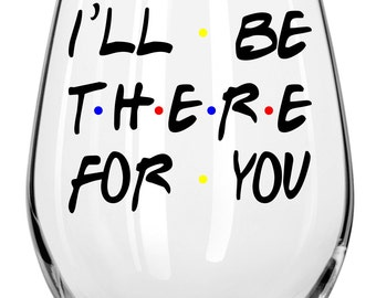 I'll Be There For You Wine Glass - Any Occasion Gift