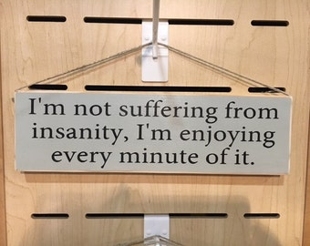I'm not suffering from insanity, I'm enjoying every minute of it.
