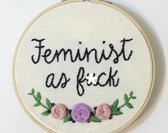 Feminist Embroidery Hoop / Floral Embroidery Hoop / Feminist as f*ck Embroidery Wall Art