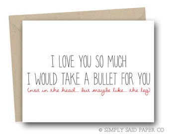I love you so much I would take a bullet for you (not in the head... but maybe like... the leg) Funny Greeting Cards, Cards, Sarcastic Cards