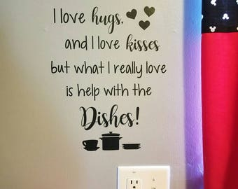 I love hugs and I love kisses but what I really love is help with the Dishes! kitchen vinyl
