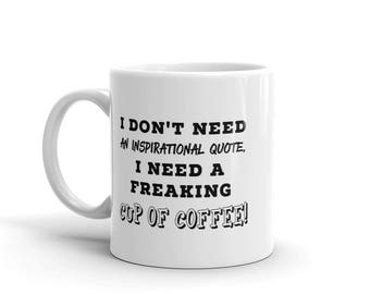 Funny 11 oz Coffee Mug: I Don't Need An Inspirational Quote. I need A Freaking Cup of Coffee.