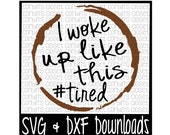SVG & DXF Files - Silhouette Cameo, Cricut - Woke Up Like This * #tired * Coffee * I Woke Up Like This Cut File