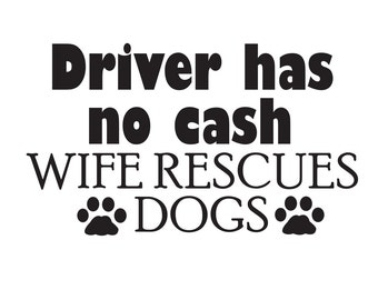 Driver Has No Cash Wife Rescues Dogs Vinyl Decal Sticker