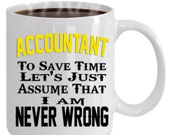 Funny snarky mug ACCOUNTANT mug - To Save Time, Let's Just Assume I'm Never Wrong! Sarcastic ACCOUNTANT mug