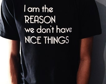 I am the Reason we don't have Nice Things Shirt