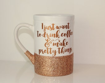 """I just want coffee and pretty things glitter coffee mug - """"I just want to drink coffee and make pretty things"""""""