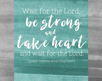 Wait for the Lord. Be strong and take heart.    Psalm 27:14    Home Decor    Scripture Print