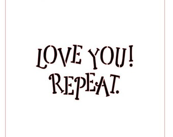 Love you! Repeat. Greeting Stencil