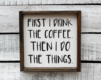 Wood Sign - Home Decor - First I Drink the Coffee, Then I do the Things - Many Sizes to Choose From!