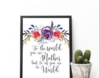 To the word you are a mother, but to us you are the world print - Mother's Day gift - Mother's Day print - Inspirational print