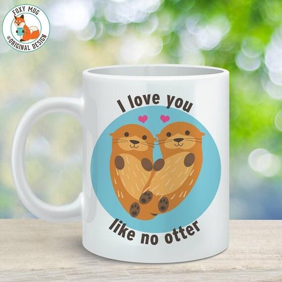 Coffee Mug I Love You Like No Otter - Cute Otter Cup - Otter Mug - Wedding Gift - Cute Mug - Gift for Him - Gift for Her