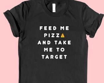 Feed Me PIZZA and Take Me to Target - SHIRT