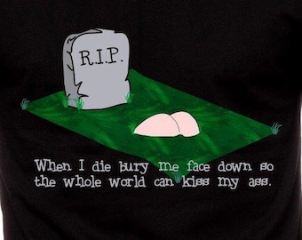 Mens & Womens When I Die Bury Me Face Down So The World Can Kiss My A** T Shirt Funny T Shirt RIP Joke Butt Gift For Him Gift For Her TH098