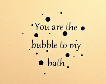 You are the bubble to my bath Vinyl Wall Decal
