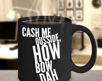 Cash Me Ousside How Bow Dah - Funny coffee mug