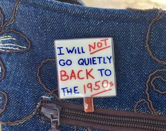 I Will Not Go Quietly Back to the 1950s Brooch, Lapel Pin, Miniature March Sign in Red, White and Blue