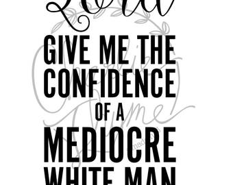 Lord Give Me The Confidence Of A Mediocre White Man- Art Print - Feminist Art - Inspirational Print - Home Decor - Office Art