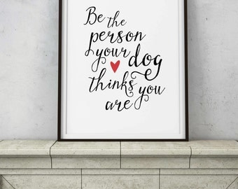 Dog Quote - Printable Digital Art - Instant Downloads - Be the Person Your Dog Thinks You Are - Inspirational Saying Home Decor - Dog Lovers