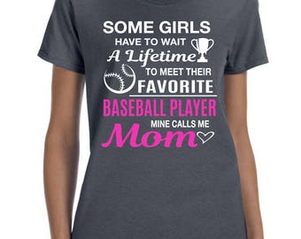 Some Girls Have To Wait A Lifetime To Meet Their Favorite Baseball Player Mine Calls Me Mom -  Women T-shirt Mom Shirt Gift for Mom